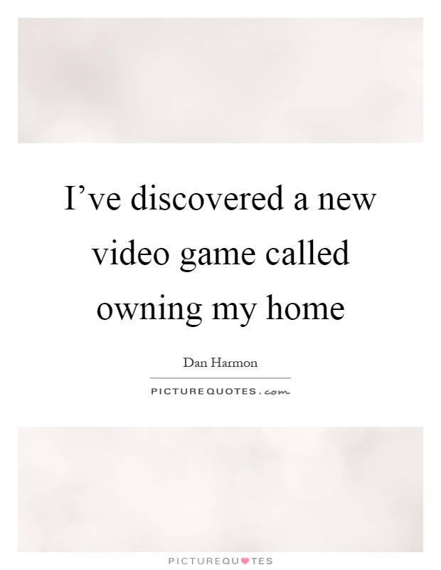 I've discovered a new video game called owning my home Picture Quote #1