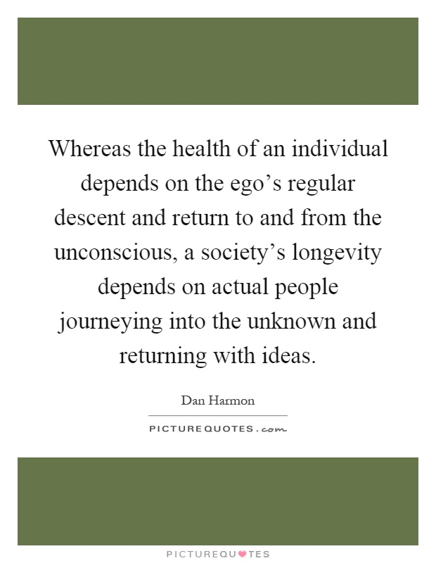 Whereas the health of an individual depends on the ego's regular descent and return to and from the unconscious, a society's longevity depends on actual people journeying into the unknown and returning with ideas Picture Quote #1