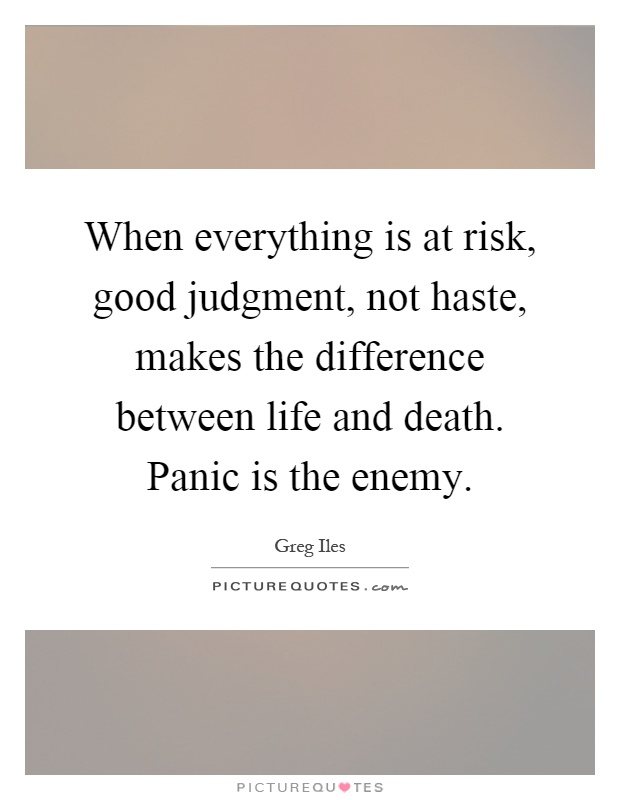 When everything is at risk, good judgment, not haste, makes the difference between life and death. Panic is the enemy Picture Quote #1