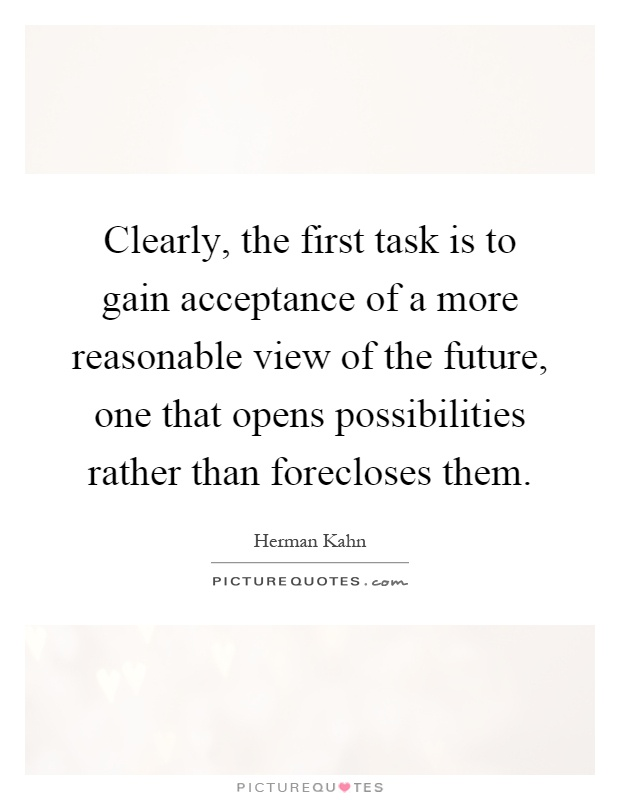 Clearly, the first task is to gain acceptance of a more reasonable view of the future, one that opens possibilities rather than forecloses them Picture Quote #1
