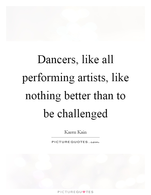 Dancers, like all performing artists, like nothing better than to be challenged Picture Quote #1