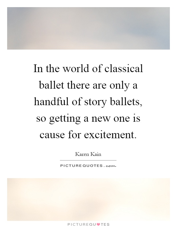 In the world of classical ballet there are only a handful of story ballets, so getting a new one is cause for excitement Picture Quote #1
