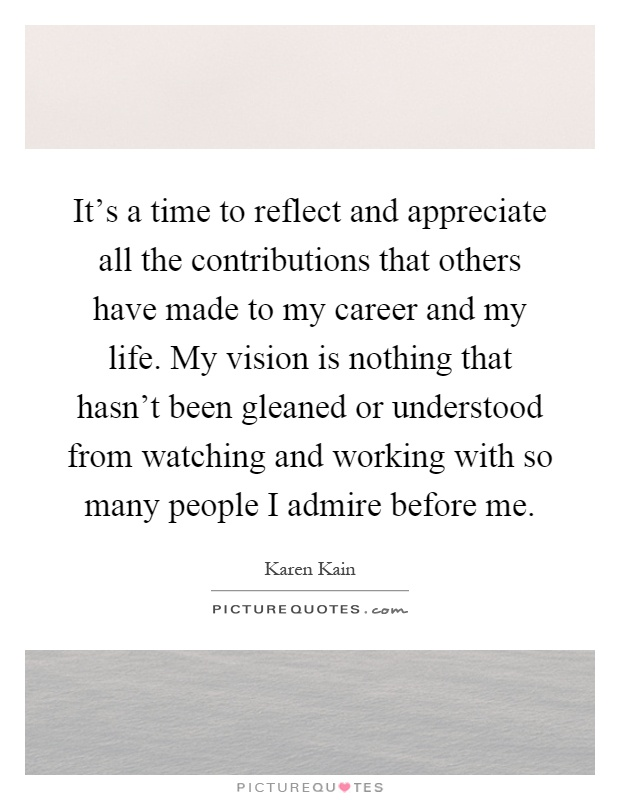 It's a time to reflect and appreciate all the contributions that others have made to my career and my life. My vision is nothing that hasn't been gleaned or understood from watching and working with so many people I admire before me Picture Quote #1