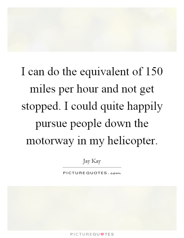 I can do the equivalent of 150 miles per hour and not get stopped. I could quite happily pursue people down the motorway in my helicopter Picture Quote #1