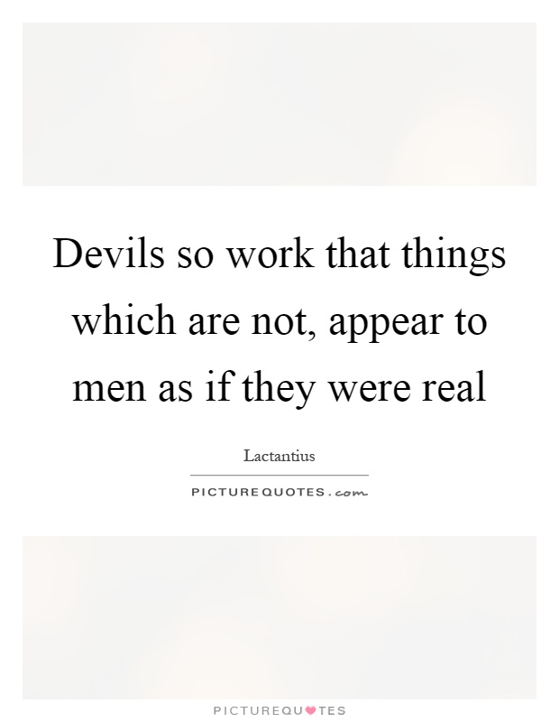 Devils so work that things which are not, appear to men as if they were real Picture Quote #1