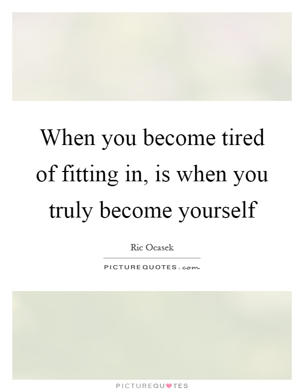 When you become tired of fitting in, is when you truly become yourself Picture Quote #1