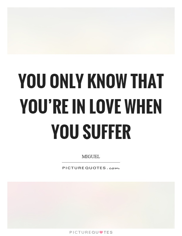 You only know that youre in love when you suffer Picture Quote #1