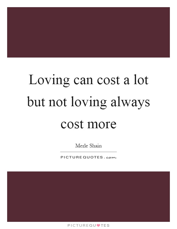 Loving can cost a lot but not loving always cost more Picture Quote #1