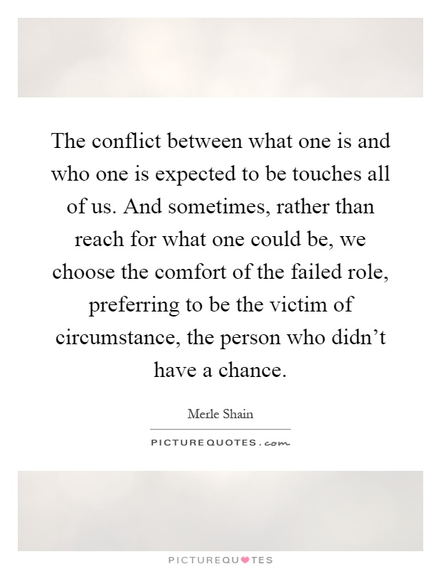 The conflict between what one is and who one is expected to be touches all of us. And sometimes, rather than reach for what one could be, we choose the comfort of the failed role, preferring to be the victim of circumstance, the person who didn't have a chance Picture Quote #1
