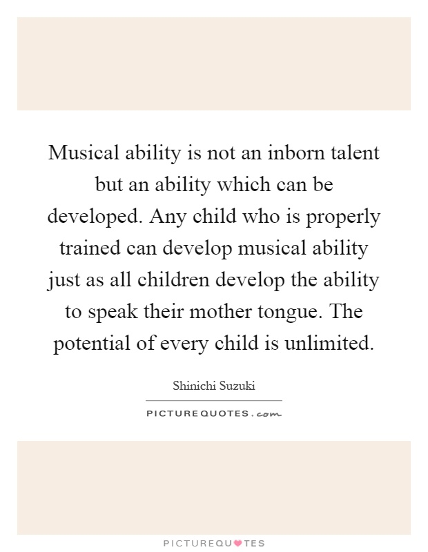 Musical ability is not an inborn talent but an ability which can be developed. Any child who is properly trained can develop musical ability just as all children develop the ability to speak their mother tongue. The potential of every child is unlimited Picture Quote #1