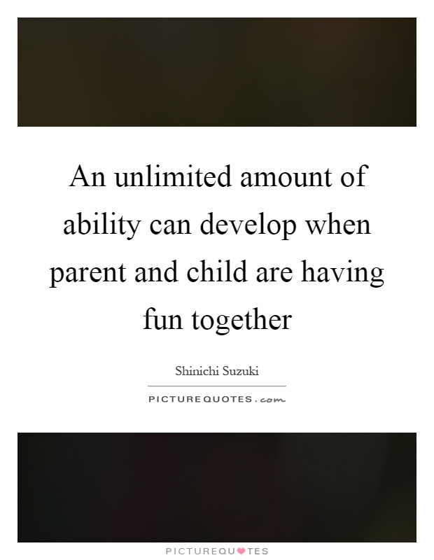 An unlimited amount of ability can develop when parent and child are having fun together Picture Quote #1