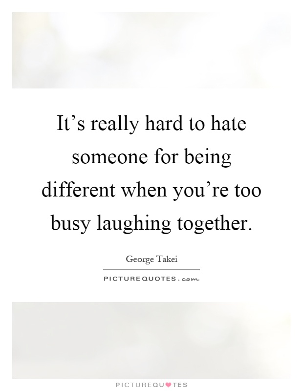 It's really hard to hate someone for being different when you're too busy laughing together Picture Quote #1