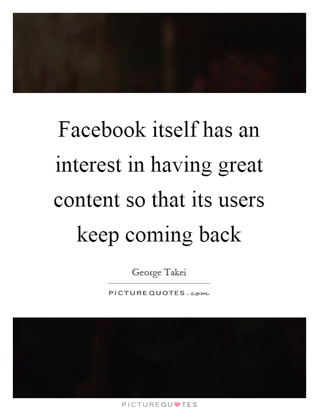 Facebook itself has an interest in having great content so that its users keep coming back Picture Quote #1