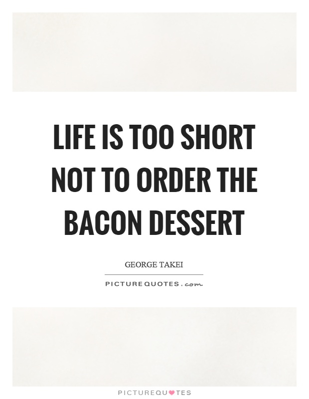Life is too short not to order the bacon dessert Picture Quote #1