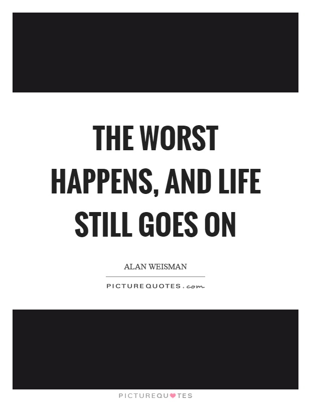 The worst happens, and life still goes on Picture Quote #1