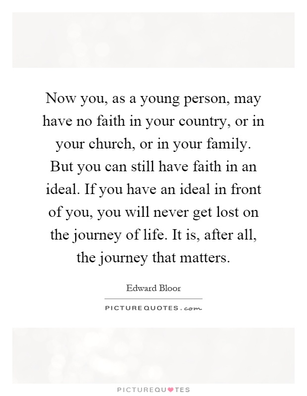 Now you, as a young person, may have no faith in your country, or in your church, or in your family. But you can still have faith in an ideal. If you have an ideal in front of you, you will never get lost on the journey of life. It is, after all, the journey that matters Picture Quote #1