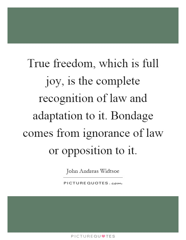 True freedom, which is full joy, is the complete recognition of law and adaptation to it. Bondage comes from ignorance of law or opposition to it Picture Quote #1
