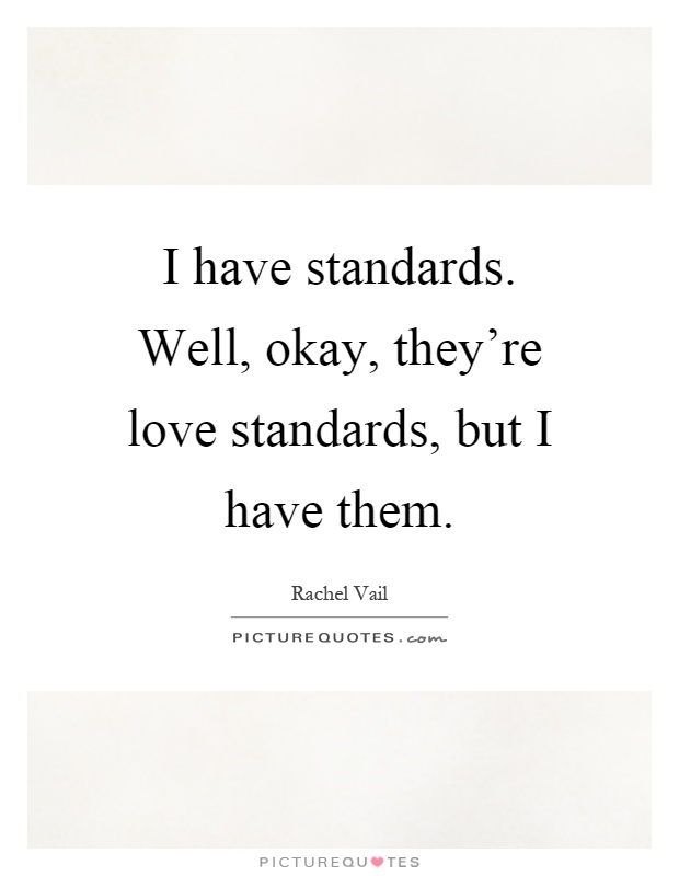 I have standards. Well, okay, they're love standards, but I have them Picture Quote #1