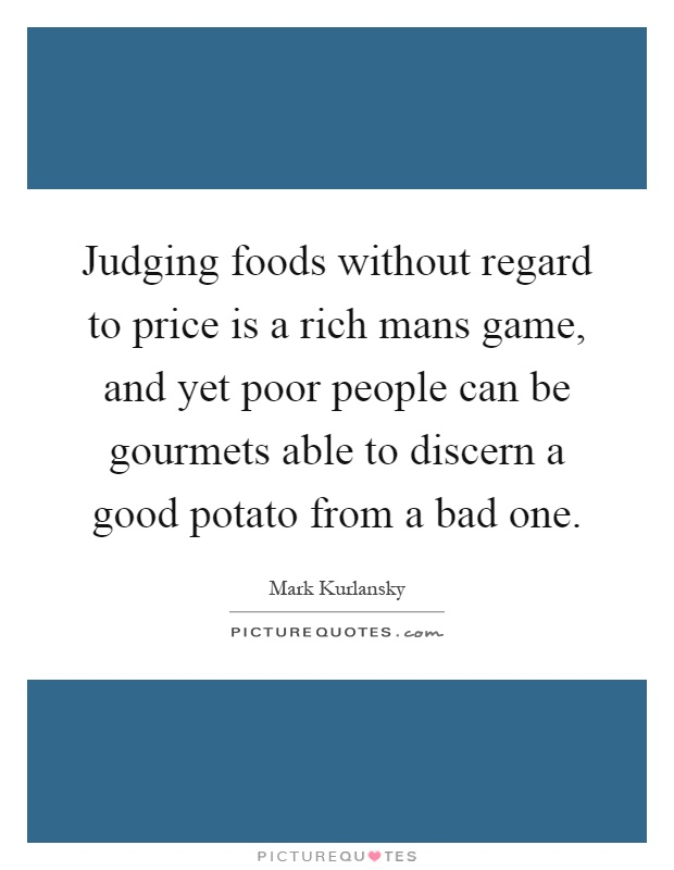 Judging foods without regard to price is a rich mans game, and yet poor people can be gourmets able to discern a good potato from a bad one Picture Quote #1