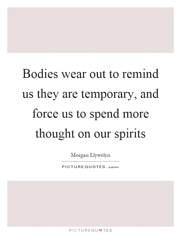 Bodies wear out to remind us they are temporary and force us to picture quotes - Images remind us s ...