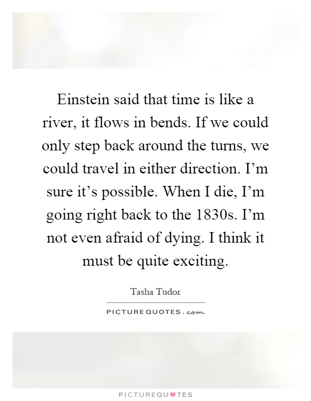 Einstein said that time is like a river, it flows in bends. If we could only step back around the turns, we could travel in either direction. I'm sure it's possible. When I die, I'm going right back to the 1830s. I'm not even afraid of dying. I think it must be quite exciting Picture Quote #1