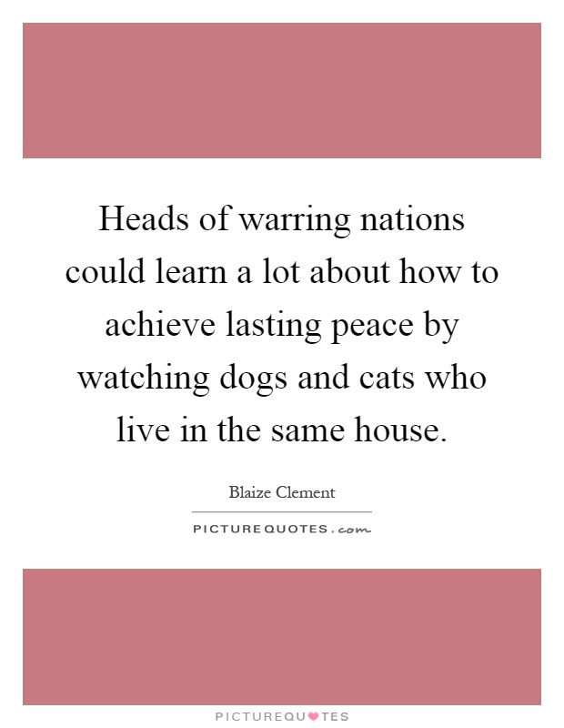 Heads of warring nations could learn a lot about how to achieve lasting peace by watching dogs and cats who live in the same house Picture Quote #1