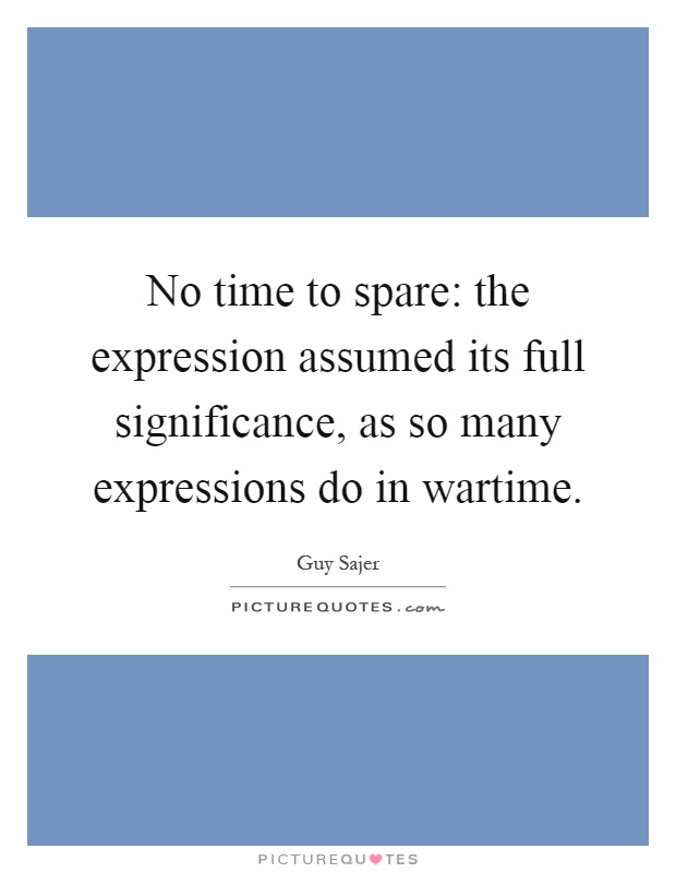 No time to spare: the expression assumed its full significance, as so many expressions do in wartime Picture Quote #1