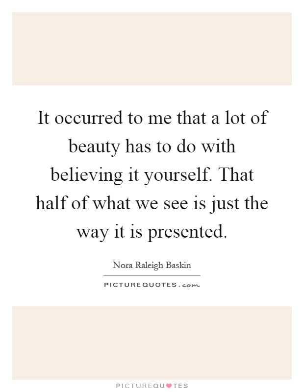 It occurred to me that a lot of beauty has to do with believing it yourself. That half of what we see is just the way it is presented Picture Quote #1