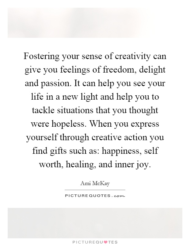 Fostering your sense of creativity can give you feelings of freedom, delight and passion. It can help you see your life in a new light and help you to tackle situations that you thought were hopeless. When you express yourself through creative action you find gifts such as: happiness, self worth, healing, and inner joy Picture Quote #1