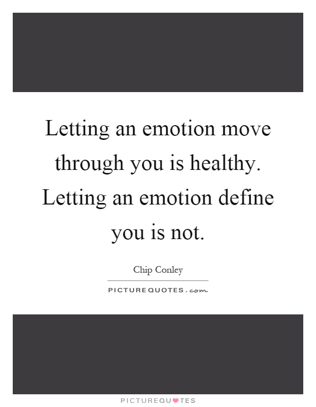 Letting an emotion move through you is healthy. Letting an emotion define you is not Picture Quote #1