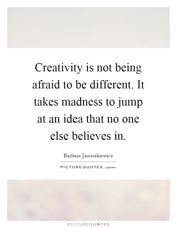 Creativity is not being afraid to be different. It takes madness to jump at an idea that no one else believes in Picture Quote #1