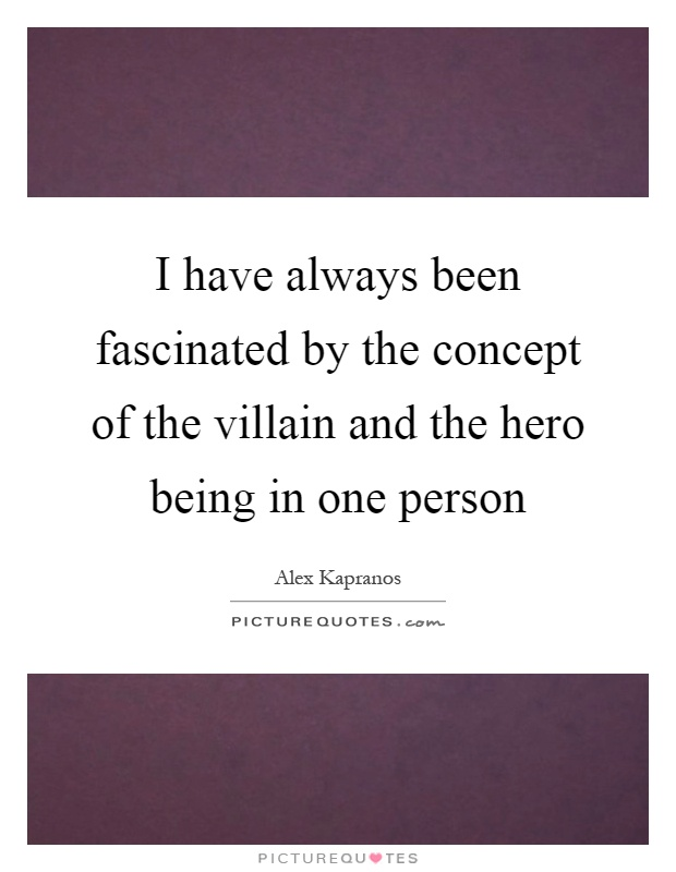 I have always been fascinated by the concept of the villain and the hero being in one person Picture Quote #1
