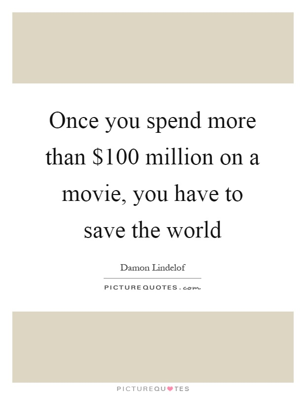 Once you spend more than $100 million on a movie, you have to save the world Picture Quote #1