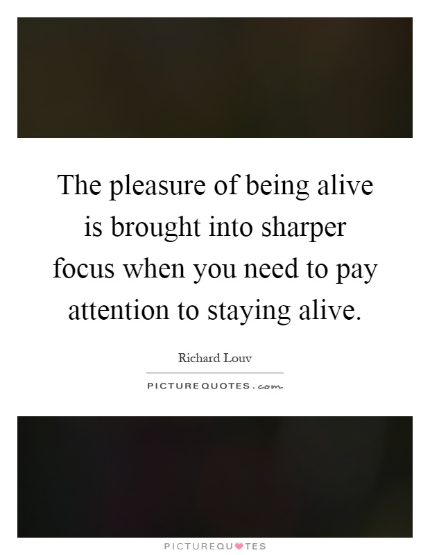 The pleasure of being alive is brought into sharper focus when you need to pay attention to staying alive Picture Quote #1