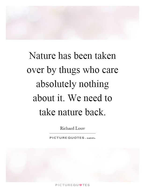 Nature has been taken over by thugs who care absolutely nothing about it. We need to take nature back Picture Quote #1