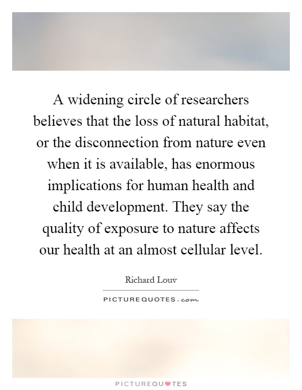 A widening circle of researchers believes that the loss of natural habitat, or the disconnection from nature even when it is available, has enormous implications for human health and child development. They say the quality of exposure to nature affects our health at an almost cellular level Picture Quote #1