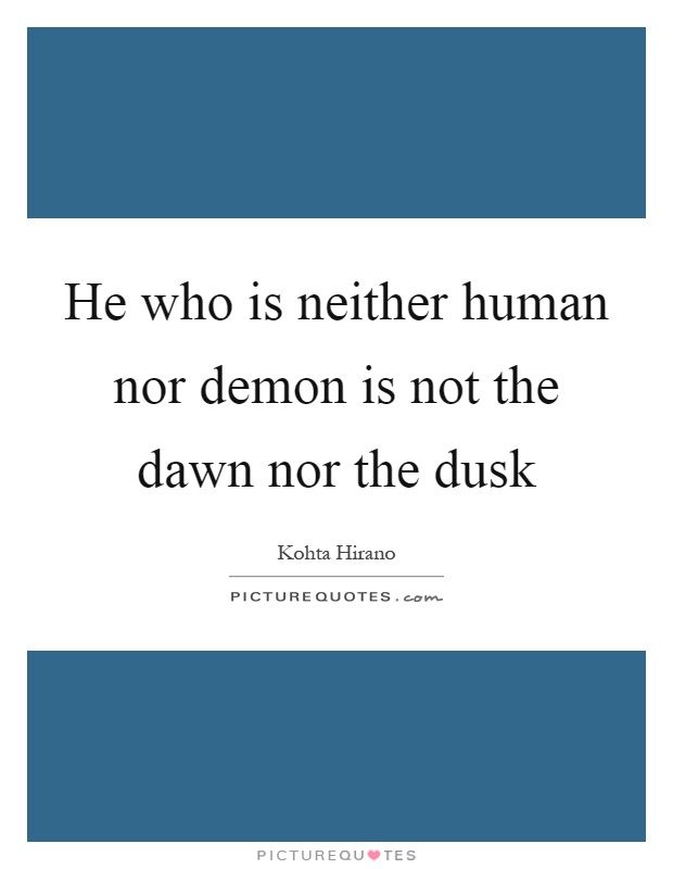 He who is neither human nor demon is not the dawn nor the dusk Picture Quote #1