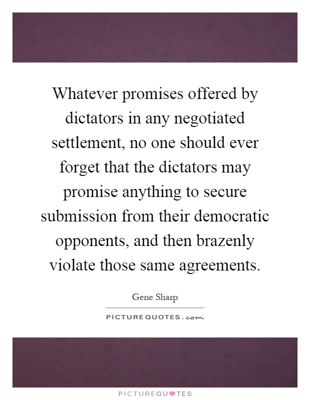 Whatever promises offered by dictators in any negotiated settlement, no one should ever forget that the dictators may promise anything to secure submission from their democratic opponents, and then brazenly violate those same agreements Picture Quote #1