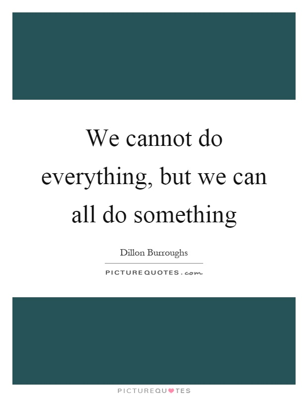 We cannot do everything, but we can all do something Picture Quote #1