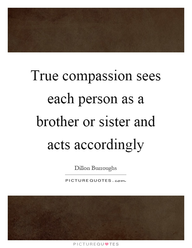 True compassion sees each person as a brother or sister and acts accordingly Picture Quote #1