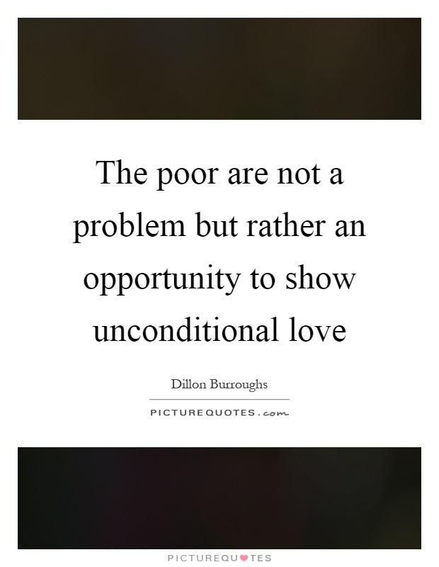 The poor are not a problem but rather an opportunity to show unconditional love Picture Quote #1