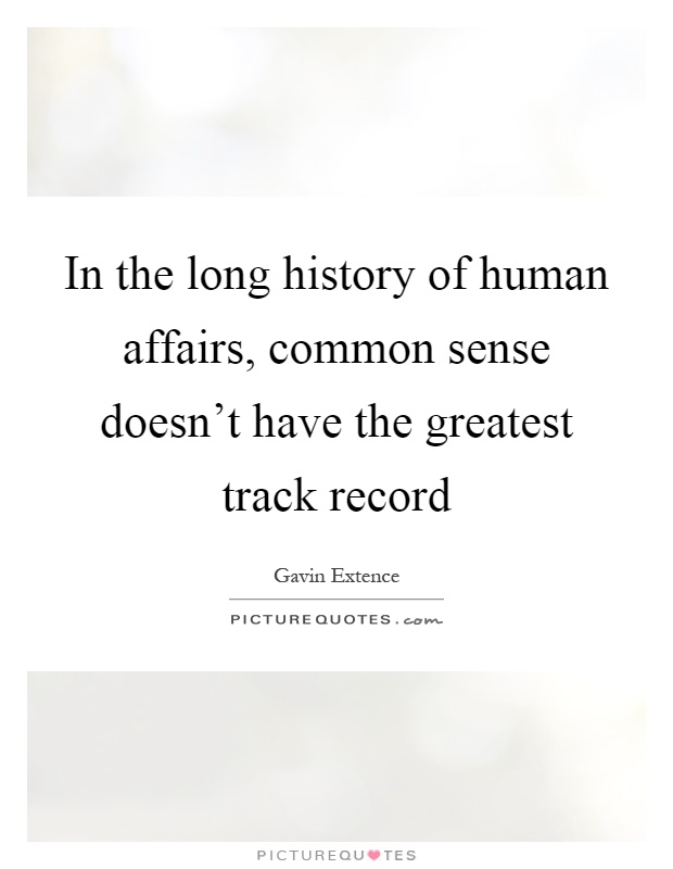 In the long history of human affairs, common sense doesn't have the greatest track record Picture Quote #1