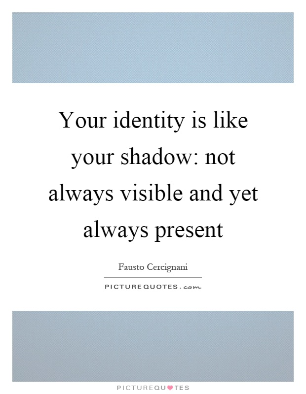Your identity is like your shadow: not always visible and yet always present Picture Quote #1