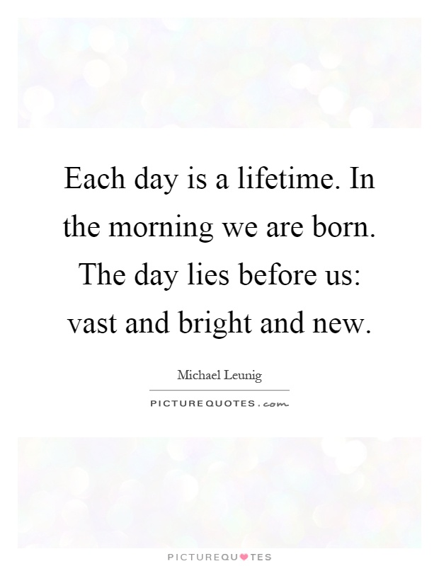 Each day is a lifetime. In the morning we are born. The day lies before us: vast and bright and new Picture Quote #1