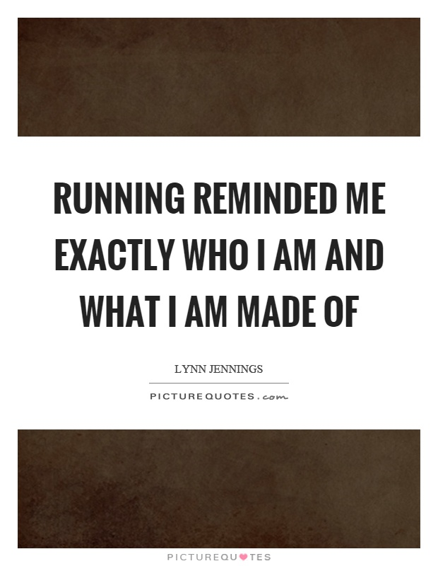 Running reminded me exactly who I am and what I am made of Picture Quote #1