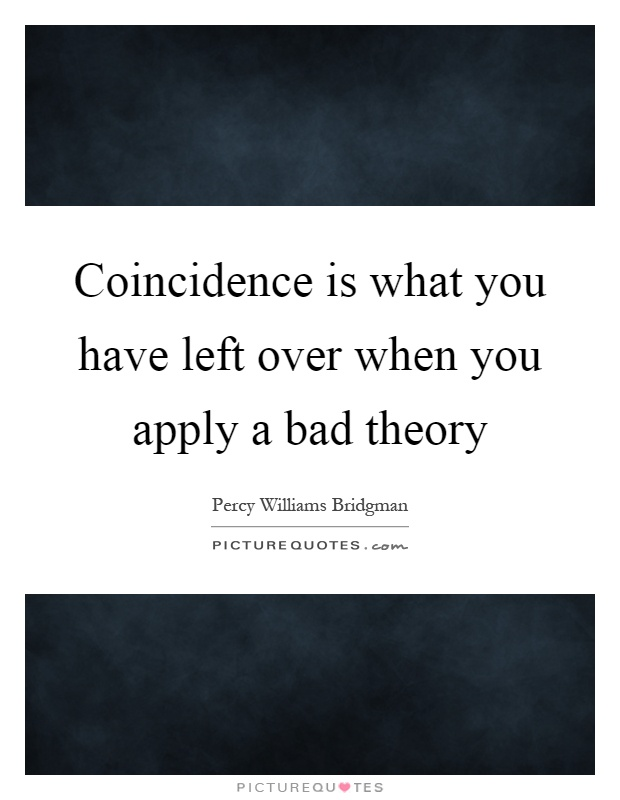 Coincidence is what you have left over when you apply a bad theory Picture Quote #1