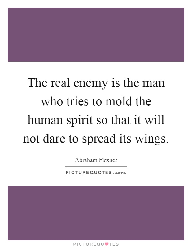 The real enemy is the man who tries to mold the human spirit so that it will not dare to spread its wings Picture Quote #1