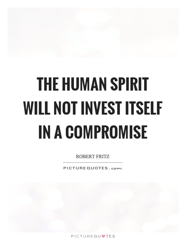 The human spirit will not invest itself in a compromise Picture Quote #1