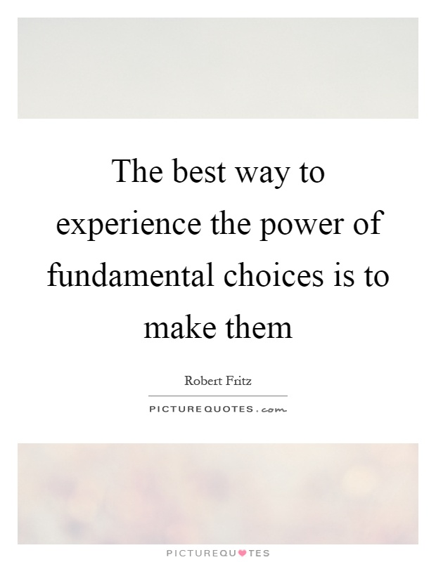 The best way to experience the power of fundamental choices is to make them Picture Quote #1