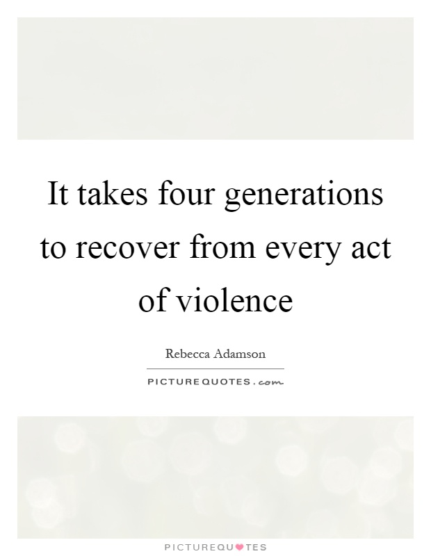 It takes four generations to recover from every act of violence Picture Quote #1